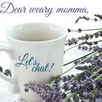 Dear Weary Momma…